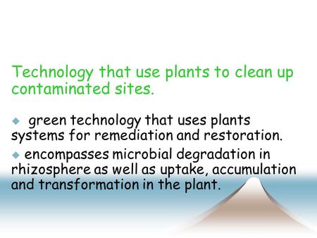 Technology that use plants to clean up contaminated sites.  green technology that uses plants systems for remediation and restoration.  encompasses microbial.