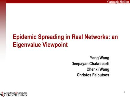 1 Epidemic Spreading in Real Networks: an Eigenvalue Viewpoint Yang Wang Deepayan Chakrabarti Chenxi Wang Christos Faloutsos.