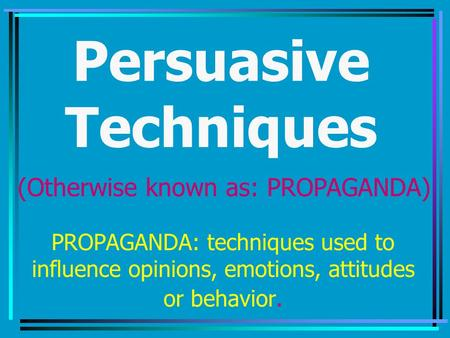 Persuasive Techniques PROPAGANDA: techniques used to influence opinions, emotions, attitudes or behavior. (Otherwise known as: PROPAGANDA)