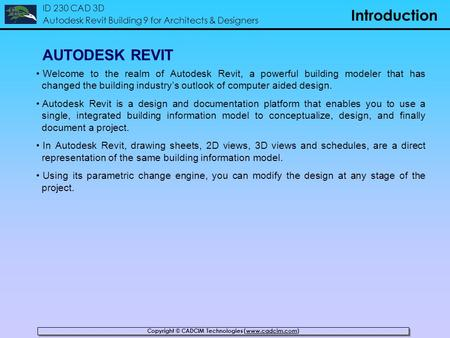 Copyright © CADCIM Technologies (www.cadcim.com) ID 230 CAD 3D Autodesk Revit Building 9 for Architects & Designers Introduction AUTODESK REVIT Welcome.