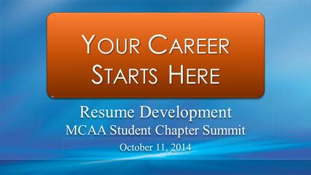 Y OUR C AREER S TARTS H ERE Y OUR C AREER S TARTS H ERE Resume Development MCAA Student Chapter Summit Resume Development MCAA Student Chapter Summit October.