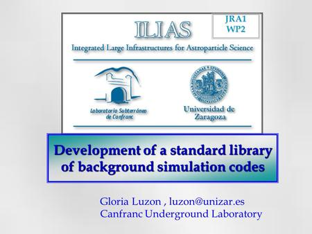 Development of a standard library of background simulation codes JRA1WP2 Gloria Luzon, Canfranc Underground Laboratory.