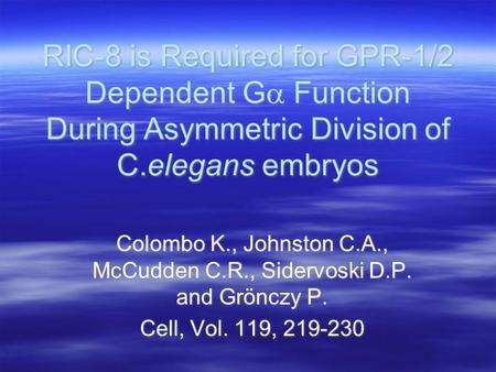 RIC-8 is Required for GPR-1/2 Dependent G  Function During Asymmetric Division of C.elegans embryos Colombo K., Johnston C.A., McCudden C.R., Sidervoski.