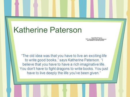 "Katherine Paterson ""The old idea was that you have to live an exciting life to write good books,"" says Katherine Paterson. ""I believe that you have to."