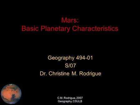 C.M. Rodrigue, 2007 Geography, CSULB Mars: Basic Planetary Characteristics Geography 494-01 S/07 Dr. Christine M. Rodrigue.
