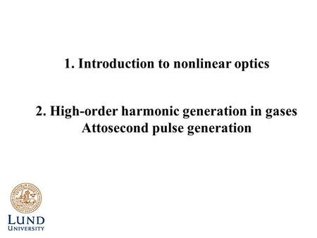 2. High-order harmonic generation in gases Attosecond pulse generation 1. Introduction to nonlinear optics.