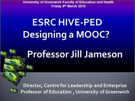 University of Greenwich Faculty of Education and Health Friday 6 th March 2015 ESRC HIVE-PED Designing a MOOC? Professor Jill Jameson Professor of Education,