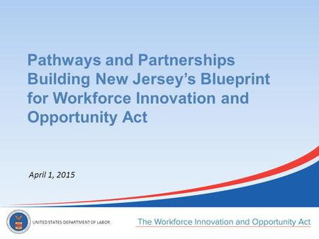 UNITED STATES DEPARTMENT OF LABOR April 1, 2015 Pathways and Partnerships Building New Jersey's Blueprint for Workforce Innovation and Opportunity Act.