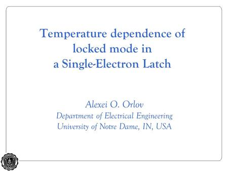Alexei O. Orlov Department of Electrical Engineering University of Notre Dame, IN, USA Temperature dependence of locked mode in a Single-Electron Latch.