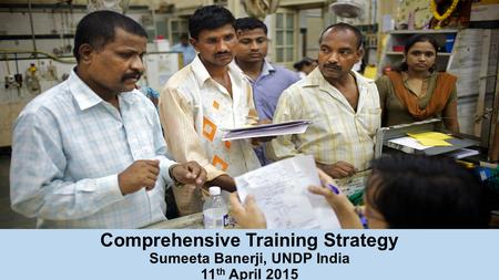 Comprehensive Training Strategy Sumeeta Banerji, UNDP India 11 th April 2015.
