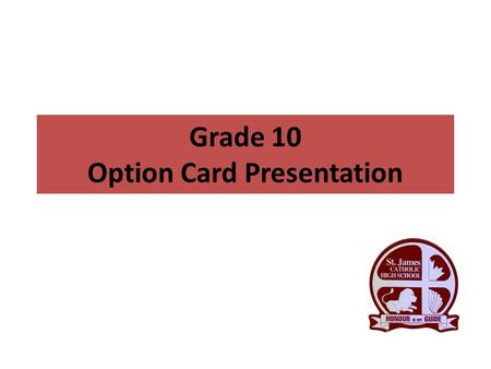 Grade 10 Option Card Presentation. Graduate Requirements 30 credits OSSLT success or the Grade 12 Literacy Course (OLC 4O1) 40 hours of community service.