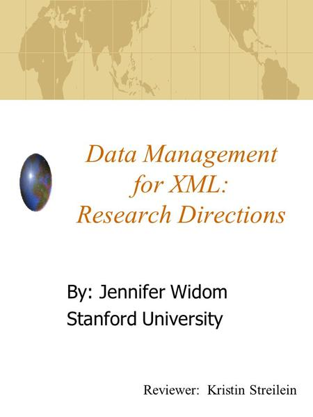 Data Management for XML: Research Directions By: Jennifer Widom Stanford University Reviewer: Kristin Streilein.