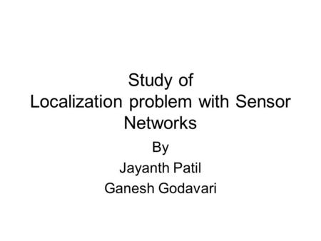 Study of Localization problem with Sensor Networks By Jayanth Patil Ganesh Godavari.