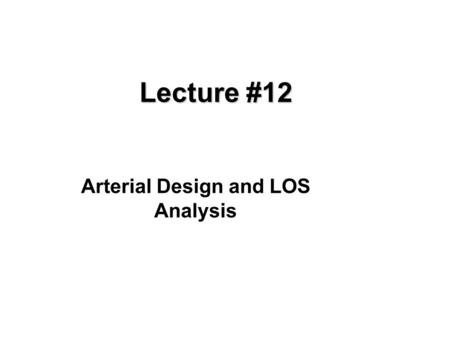 Lecture #12 Arterial Design and LOS Analysis. Objectives  Understand the factors in arterial design Understand how arterial LOS is determined.