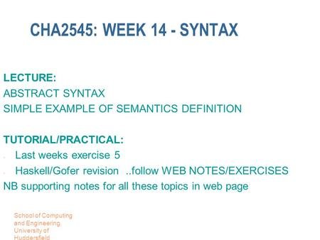School of Computing and Engineering, University of Huddersfield CHA2545: WEEK 14 - SYNTAX LECTURE: ABSTRACT SYNTAX SIMPLE EXAMPLE OF SEMANTICS DEFINITION.