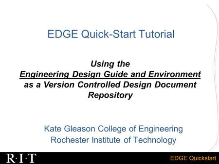 EDGE Quickstart EDGE Quick-Start Tutorial Kate Gleason College of Engineering Rochester Institute of Technology Using the Engineering Design Guide and.