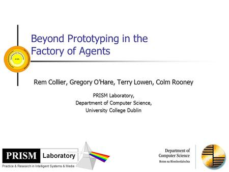 Beyond Prototyping in the Factory of Agents Rem Collier, Gregory O'Hare, Terry Lowen, Colm Rooney PRISM Laboratory, Department of Computer Science, University.