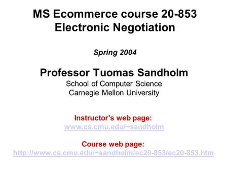 MS Ecommerce course 20-853 Electronic Negotiation Spring 2004 Professor Tuomas Sandholm School of Computer Science Carnegie Mellon University Instructor's.