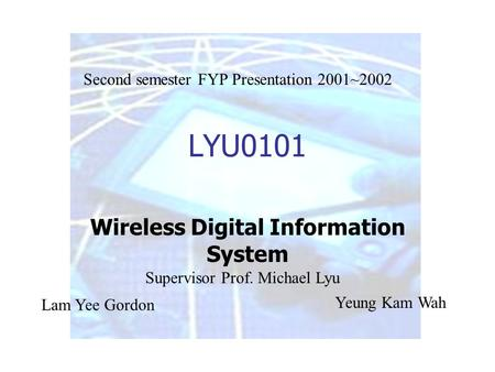 LYU0101 Wireless Digital Information System Lam Yee Gordon Yeung Kam Wah Supervisor Prof. Michael Lyu Second semester FYP Presentation 2001~2002.