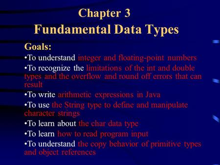 Chapter 3 Fundamental Data Types Goals: To understand integer and floating-point numbers To recognize the limitations of the int and double types and the.