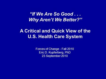 """If We Are So Good... Why Aren't We Better?"" A Critical and Quick View of the U.S. Health Care System Forces of Change - Fall 2010 Eric D. Kupferberg,"