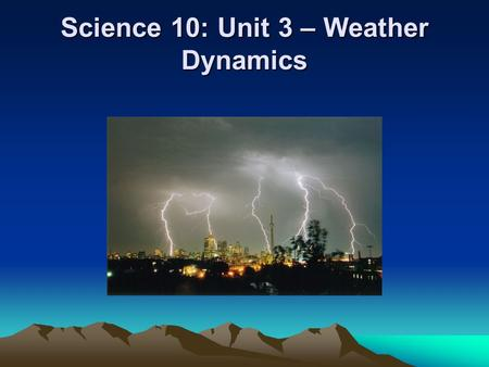 "Science 10: Unit 3 – Weather Dynamics. Intro Activity  ""Extreme Canadian Weather Video"" Film may take 2-3 class periods Practice your note taking skills."