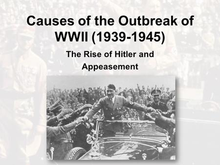 Causes of the Outbreak of WWII (1939-1945) The Rise of Hitler and Appeasement.