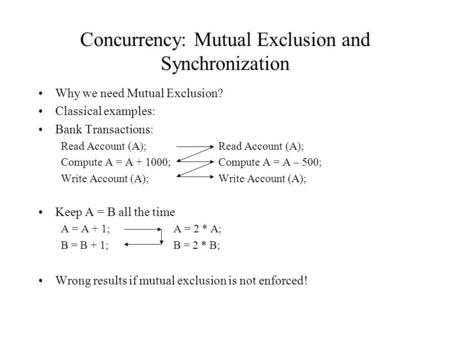 Concurrency: Mutual Exclusion and Synchronization Why we need Mutual Exclusion? Classical examples: Bank Transactions:Read Account (A); Compute A = A +