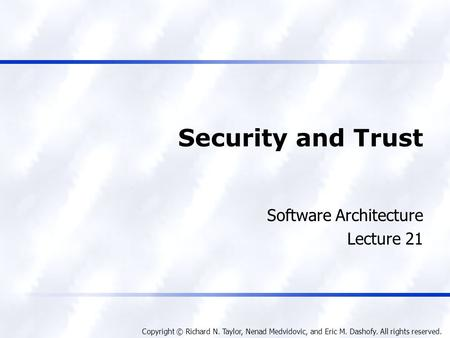 Copyright © Richard N. Taylor, Nenad Medvidovic, and Eric M. Dashofy. All rights reserved. Security and Trust Software Architecture Lecture 21.
