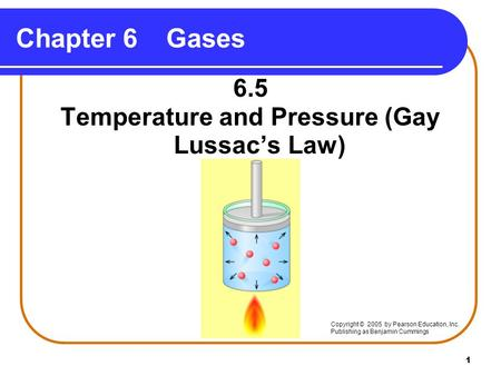 1 Chapter 6Gases 6.5 Temperature and Pressure (Gay Lussac's Law) Copyright © 2005 by Pearson Education, Inc. Publishing as Benjamin Cummings.