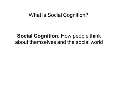What is Social Cognition? Social Cognition: How people think about themselves and the social world.