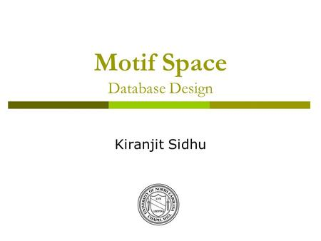Motif Space Database Design Kiranjit Sidhu. 2 Outline  Schema Design  Content of Database  Functionality  Future Plans.