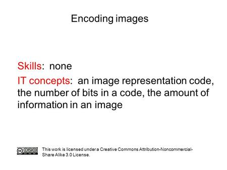 Encoding images Skills: none IT concepts: an image representation code, the number of bits in a code, the amount of information in an image This work is.