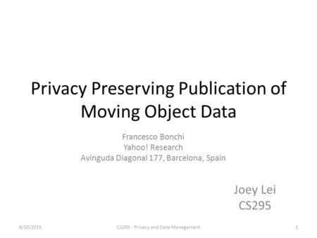 Privacy Preserving Publication of Moving Object Data Joey Lei CS295 Francesco Bonchi Yahoo! Research Avinguda Diagonal 177, Barcelona, Spain 6/10/20151CS295.