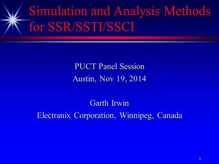 Electranix Corporation 1 Simulation and Analysis Methods for SSR/SSTI/SSCI PUCT Panel Session Austin, Nov 19, 2014 Garth Irwin Electranix Corporation,