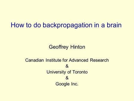 How to do backpropagation in a brain Geoffrey Hinton Canadian Institute for Advanced Research & University of Toronto & Google Inc.