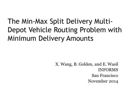 The Min-Max Split Delivery Multi- Depot Vehicle Routing Problem with Minimum Delivery Amounts X. Wang, B. Golden, and E. Wasil INFORMS San Francisco November.