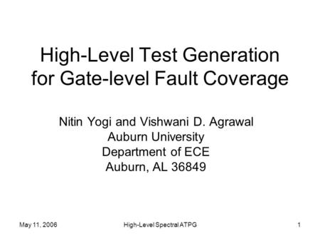 May 11, 2006High-Level Spectral ATPG1 High-Level Test Generation for Gate-level Fault Coverage Nitin Yogi and Vishwani D. Agrawal Auburn University Department.