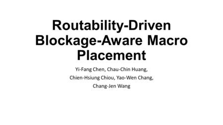 Routability-Driven Blockage-Aware Macro Placement Yi-Fang Chen, Chau-Chin Huang, Chien-Hsiung Chiou, Yao-Wen Chang, Chang-Jen Wang.