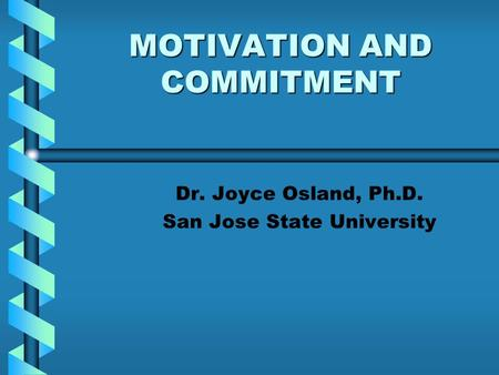 MOTIVATION AND COMMITMENT Dr. Joyce Osland, Ph.D. San Jose State University.