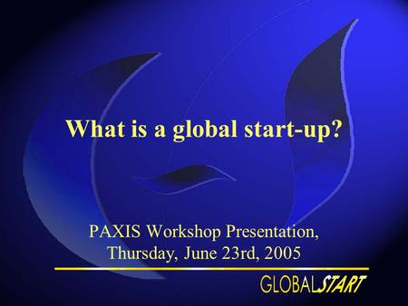 What is a global start-up? PAXIS Workshop Presentation, Thursday, June 23rd, 2005.