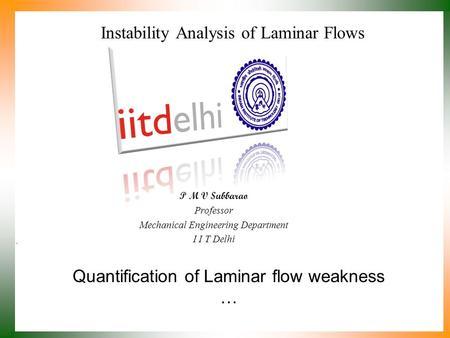 Quantification of Laminar flow weakness … P M V Subbarao Professor Mechanical Engineering Department I I T Delhi Instability Analysis of Laminar Flows.
