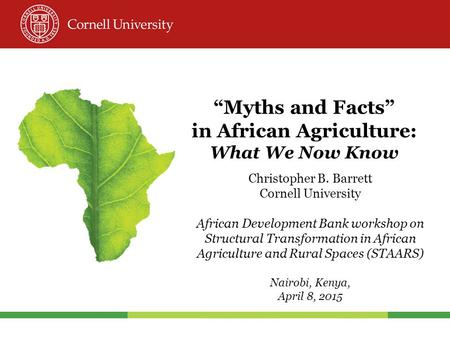 """Myths and Facts"" in African Agriculture: What We Now Know Christopher B. Barrett Cornell University African Development Bank workshop on Structural Transformation."