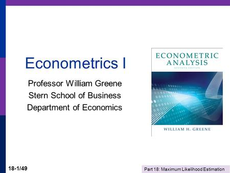 Part 18: Maximum Likelihood Estimation 18-1/49 Econometrics I Professor William Greene Stern School of Business Department of Economics.