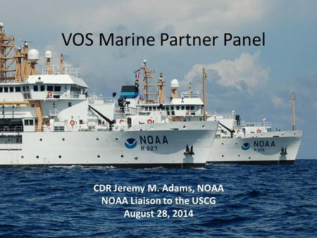 VOS Marine Partner Panel CDR Jeremy M. Adams, NOAA NOAA Liaison to the USCG August 28, 2014.