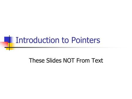 Introduction to Pointers These Slides NOT From Text.