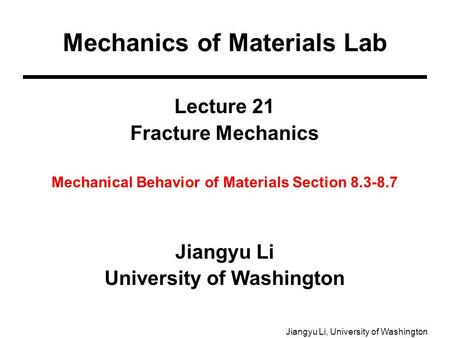 Jiangyu Li, University of Washington Lecture 21 Fracture Mechanics Mechanical Behavior of Materials Section 8.3-8.7 Jiangyu Li University of Washington.