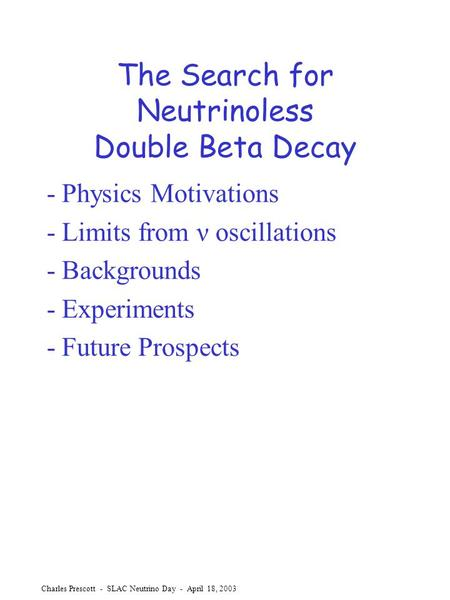 Charles Prescott - SLAC Neutrino Day - April 18, 2003 The Search for Neutrinoless Double Beta Decay - Physics Motivations - Limits from ν oscillations.