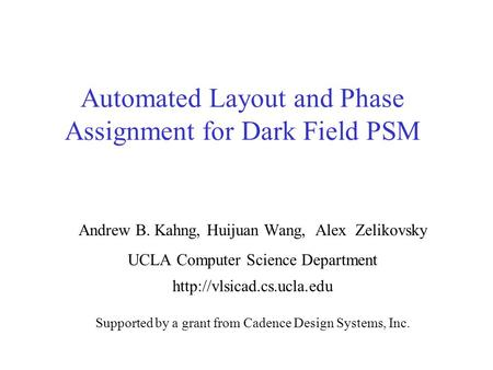 Automated Layout and Phase Assignment for Dark Field PSM Andrew B. Kahng, Huijuan Wang, Alex Zelikovsky UCLA Computer Science Department