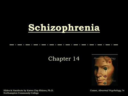Slides & Handouts by Karen Clay Rhines, Ph.D. Northampton Community College Comer, Abnormal Psychology, 7e Schizophrenia Chapter 14.